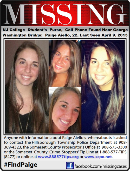 "thiscitysays:  goliathfrog:   MISSING NEW JERSEY College Student's Purse, Cell Phone Found Near George Washington Bridge: Paige Aiello, 22, Last Seen 04/09/2013Paige Aiello was reported missing after a passer-by called her parents to say she found Aiello's belongings on the south walkway of the bridge Tuesday evening, the Somerset County Prosecutor's Office said.The college senior, who commutes to school from her home in Hillsborough, was last seen by her father Christopher Aiello around 1 p.m. Tuesday.About two hours later, the prosecutor's office said Aiello's mother noticed her car had been taken without her permission.""She wasn't answering her phone,"" Christopher Aiello told 1010 WINS' Steve Sandberg. ""Came home and found out she had taken the car.""Authorities said the car was found at a parking garage near a train station in a New Brunswick several hours later. However, the keys to the car were found with Aiello's purse and other belongings near the George Washington Bridge.NYPD Harbor units scanned the waters of the Hudson River, but did not find anything.Christopher Aiello said he had been briefed by the Port Authority Police Thursday afternoon that no witnesses had reported seeing anyone jumping from the bridge.""There's live feeds on the bridge, but they do not record anything so that was a little troubling when we heard that today,"" he told WCBS 880′s Wayne Cabot.Aiello's father said his daughter is a high achiever and is the captain of the school's women's tennis team.""She has been all-conference and has been accepted into approximately nine law schools for next year,"" he said. ""It's maybe just too much.""""She had hit almost like a wall where she felt she was not maybe either worthy of all this or she just couldn't handle it. So the message that at least I've been saying all day is not only do we have to be watching our children that are not doing well and getting in trouble but we have to see and watch the kids that are the over-achievers. They have a self-imposed stress,"" Aiello told Cabot. ""She did express stress.""Thursday 4/11/2013 is Aiello's 22nd birthday.""That is the other thing. Is that a meaningful date from a standpoint in her mind? I don't know. She's been gone since Tuesday, two days prior to her birthday,"" Aiello told Cabot.Her father said he just wants her to come home.""I feel helpless at this point,"" he said. ""We miss her incredibly. We need to get her back. We need to be able to see her again.""An alert was sent out to students at the college, but investigators said so far, there are no signs of foul play, CBS 2′s Christine Sloan reported.Anyone with information about Paige Aiello's whereabouts is asked to contact the Hillsborough Township Police Department at 908-369-4323, the Somerset County Prosecutor's Office at 908-575-3300 or the Somerset County Crime Stoppers' Tip Line at 1-888-577-TIPS (8477) or online atwww.888577tips.org or www.scpo.net.Please share Paige's flyer with your friends. A online flyer is a excellent way to get the word out about a missing person. With todays technology it can be viewed literally anywhere. You can also tag your friends to the flyer which is another good way to spread the word quickly about a missing person, (to do so you must ""Like"" this page it's uploaded on before it will let you tag it Facebook requirements not mine).Retweet on Twitter and view in full size (740 x 967) at this link: https://twitter.com/MissingCases/status/322460630328172544/photo/1To assist with Amber Alerts and missing person cases through flyer and picture sharing on Facebook please ""Like"" Missing on Facebook:http://www.facebook.com/missingcasesSOURCE: http://newyork.cbslocal.com/2013/04/11/authorities-searching-for-missing-college-of-nj-student/ Kean University The College of New Jersey  — with Kelly Nicole Gipson.  PLEASE PLEASE REBLOG!!  Paige lives in my town, and I went to high school with her (I was a freshman, she was senior). PLEASE even if you don't live around here, someone who follows you might. Help us bring her home!"