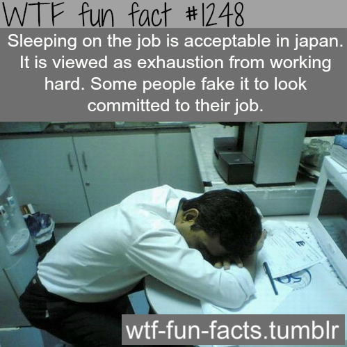 Sleeping on the job is acceptable in japan. It is viewed as exhaustion from working hard. Some people fake it to look committed to their job. MORE OF WTF FACTS are coming HERE awesome and fun facts ONLY