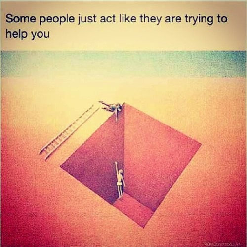 some people juz act like they are trying to help you. so sad but true.