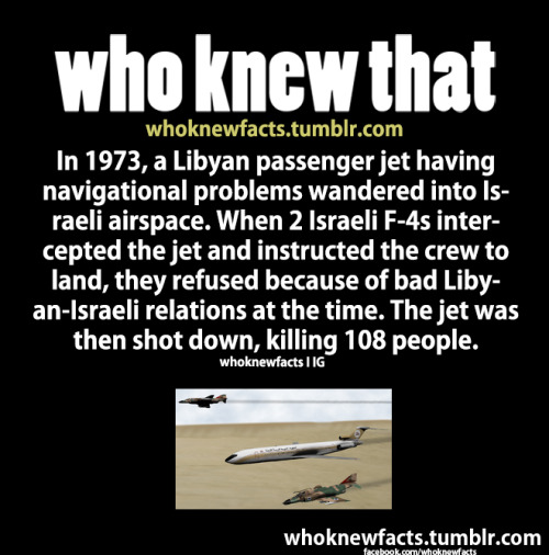 whoknewfacts:  Read more at whoknewfacts Source   Oh yeah. My great uncle died in that. Funny thing is, Israeli officials rung up his family (and his fiancee) to report to them that he was dead. Then they found him badly burnt and horribly disfigured in the crash and took him to an Israeli hospital. They called his family again to tell them that he survived. Buuut he died in the hospital. So they had to call his family one last time to tell them that nope, sorry folks, he's dead and gone. He was pretty young. In his 20s/30s I think. Israel really doesn't get it. They don't understand how disgusting their policies are, just shooting up a plane because it flew over their goddam territory. Yet another addition to their killing spree resume, overlooked by Western countries as usual.