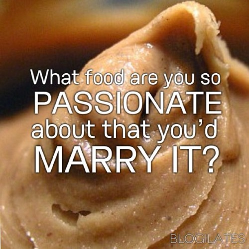 blogilates:  I'm pretty much engaged to peanut butter. And you?
