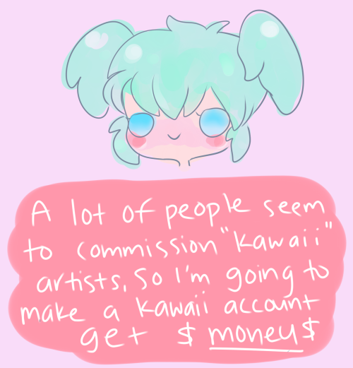"artist-confessions:  Many ""kawaii"" artists get a lot of attention and commissions, even if their chibis are really amateur. I decided I'm going to make a kawaii account to make money faster and easier. The art is really simple and only takes a few minutes to finish. Art is mine submitted by -Anonymous"