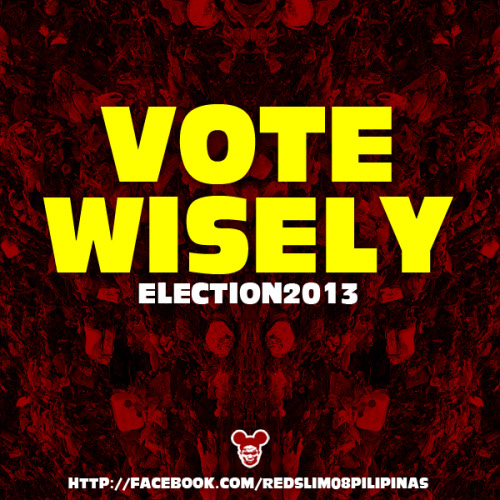 VOTE WISELY! Election2013  http://facebook.com/redslim08pilipinas
