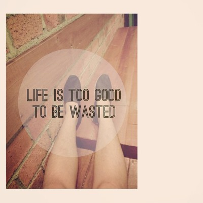 Life is too good to be wasted