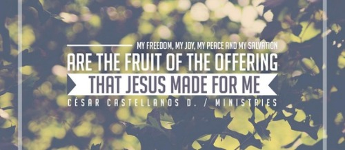 """My freedom, my joy, my peace and my salvation are the fruit of the offering that Jesus made for me."" ~ CCD"
