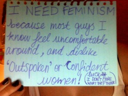 I NEED FEMINISM because most guys I know feel uncomfortable around 'outspoken' or confident women! (luckily I DON'T CARE WHAT THEY THINK)  if I was male, people would probably agree with me and admire my frankness and confidence, but I'm not, so deal with it.