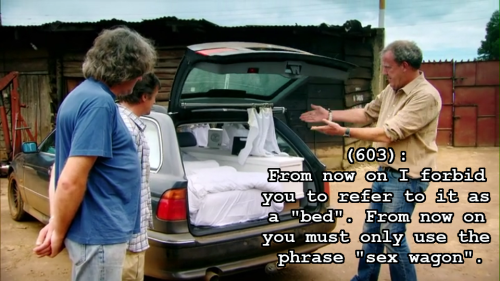 "textsfromlasttopgear:  In a screencap from the first part of the TG Nile special, James May, Richard Hammond and Jeremy Clarkson are at the opened back of Clarkson's car, after his added modifications to it. James, with hands clasped behind his back, and Richard are standing together on the left of the car, backs to the camera, looking inside Clarkson's car. Clarkson is holding his hands out in front of him, in a ""ta-da"" motion. The caption reads: ""(603): From now on I forbid you to refer to it as a ""bed"". From now on you must only use the phrase ""sex wagon"".""]"