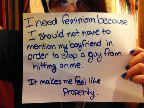 I need feminism because I should not have to mention my boyfriend in order to stop a guy from hitting on me. It makes me feel like property.