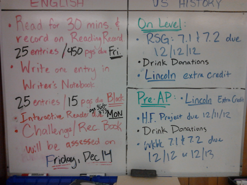 Friday 12-7-12 HW ELA: Interactive Reader pages 366-373 due MONDAY!  Last RR and WNB are due next week, make sure you're all caught up!  Challenge Book assessment will be next Friday! On-Level History: RSG 7.1 and 7.2 due Wednesday, 12-12-12.  Drink donations for the Social Studies dance will be taken all week next week in exchange for a HW pass. Pre-AP History: PROJECTS DUE TUESDAY 12-11-12!  No exceptions!  Make sure it is your 100% best effort since you've known about this project for 12 weeks!  Workbook 7.1 and 7.2 due Block day. Drink donations for the Social Studies dance will be taken all week next week in exchange for a HW pass.