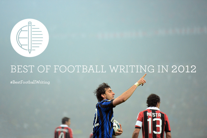 Take the time to take a step back: Best of Football Writing in 2012 With the clock winding down on 2012, the days for reminiscing are rising to fruition. Last year, I decided to create a list of what I thought were the best pieces of football writing in 2011. This year, I'm doing it again, and I've called upon some of the most influential voices in football to reflect on how we best interpreted, dissected, and brought meaning to the beautiful game. Why? Because I think it's important. So many care about this game. So many spend countless hours reading about it, never mind actually watching matches. Tremendous stories are told. Some of the genius we witness gets meticulously unraveled. But the reality is that in 2012, the world of online writing has never been in a position of such prominence. At the same time, however, the internet should not leave such a tower of writings to be forgotten. Consider this project to be a sort of anthology. The games will be remembered in history, but make no mistake; our reactions and our stories can be forgotten. My challenge for you this weekend: show me that you are willing to remember. Email me [contact at afootballreport dot com], tweet us, or even use the #BestFootballWriting hashtag to share the pieces of writing that resonated with you over the past twelve months. The list will be completed in fine fashion this weekend and presented shortly thereafter, but I am inviting you to get involved. Here's your chance to contribute to something that will allow people to remember. [Written by Eric Beard. Design: Dan Gribbon. Photo: Ryu Voelkel.]