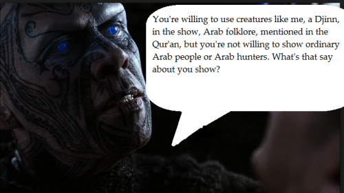 feministsupernatural:  I'd personally love to see a hunter wearing a hijab, but that might just be me.  [Image description: the image is of a man with light brown skin covered in tattoos done in black ink. His mouth is open and his teeth are showing. He's choking a fuzzy shape, clearly Dean, in the corner of the screen. His eyes glow blue. There is a speech bubble by his mouth that says 'You're willing to use creatures like me, a Djinn in the show, Arab folklore mentioned in the Qur'an, but you're not willing to show ordinary Arab people or Arab hunters. What's that say about your show?] I'm asking y'all, feel free to say whatever you want, what /does/ that say about the show?