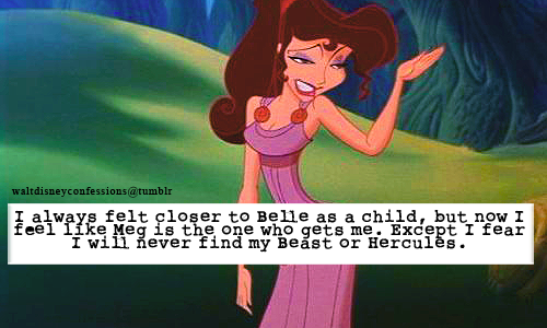 "waltdisneyconfessions:  ""I always felt closer to Belle as a child, but now I feel like Meg is the one who gets me. Except I fear I will never find my Beast or Hercules."""