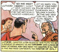 "Luthor, Master of EvilSunday Newspaper Strips - December 22, 1940 to March 2, 1941 Terrible storms assault the city of Metropolis, masking a crimewave of epic proportions. Behind the flooding, robbery and ruin, Superman finds the malevolent LUTHOR - making his second exfoliated appearance as a gaunt, leering figure of abject menace.  With two shorn and shaved appearances under his belt, we don't see the shaggy red-headed version of Lex Luthor again until he returns as an ""alternate Earth"" Luthor another thirty-plus years down the road…"