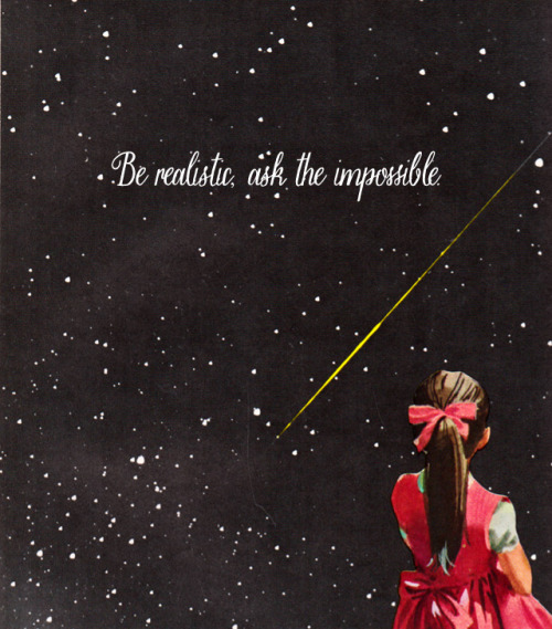 Be realistic, ask the impossible. Put even more beautifully: Imagine immensities.