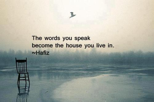 melodysmuse:  The words you speak become the house you live in.~~Hafiz