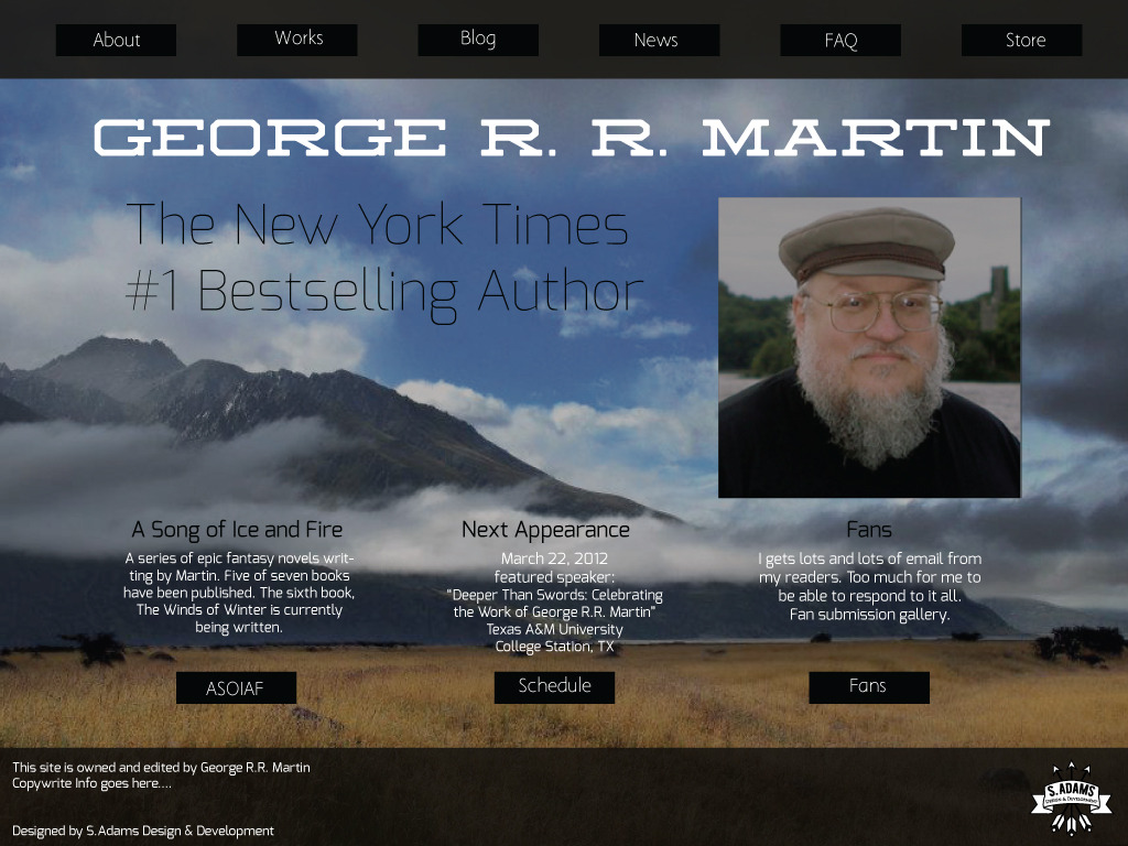 George R.R. Martin Webpage Redesign After making extensive changes to the original sites navigation and content structure, I simplified and reorganized the important links and information into a new and fresh website for the best selling author. The background image was taken by me in New Zealand in 2012.