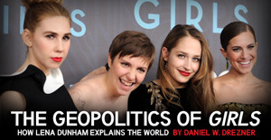 "Dan Drezner is trolling us, and I love it. The Geopolitics of 'Girls' - By Daniel W. Drezner | Foreign Policy: This is the Golden Age for television shows that offer commentary, directly or allegorically, on world politics. Shows like AMC's The Walking Dead and NBC's Revolution examine how humans react to a Hobbesian system in which trust is a scarce commodity. Showtime's Homeland and FX's crackerjack The Americans explore the corrosive effects of espionage and counterintelligence during the War on Terror and Cold War respectively. HBO's Game of Thrones combines a dollop of magic with the realpolitik of 17th-century Europe. I'm here to tell you: Forget all those shows. The true TV connoisseur appreciates that the most insightful television show about world politics airing right now is, obviously, Girls. …Dunham's Hannah Horvath, a struggling young writer who clearly represents the United States in all her fading hegemony. She borrows from others in order to afford her current lifestyle. Hannah manages to insert herself into every situation, making it all about her — a process that evokes myriad U.S. military interventions. As for Hannah's ostensible best friend, Allison Williams' Marnie, she exemplifies Germany. There is much to admire in Marnie — her undeniable beauty, her self-assuredness, and her unwillingness to go into debt. Unfortunately, however, Marnie expects everyone else to behave the same way she does — and is truly flummoxed when others seem to prosper using a different recipe for success. …If the female characters on Girls represent the West, the two most important male characters come from the BRICs. Ray is a coffee-shop manager, the oldest member of the group, and far and away the most cynical and angry character on the show. He scorns just about everything that every other character says or does, but seems unable to make much of himself. Ray is Russia personified. In contrast, Adam — Hannah's former beau — is China. He's a force to be reckoned with, but it's not entirely clear whether he's socialized into how the rest of Brooklyn society behaves. One could posit that Hannah's relationship with Adam represents the promise and peril of the ""responsible stakeholder"" concept. On the one hand, Hannah seems to use her ""soft power"" to entice Adam into liking her a lot more than he originally thought — in other words, getting him to want what she wants. He begins to socialize with Hannah's circle of friends. At the same time, Hannah is unsure just how much she wants to engage Adam, reflecting America's ambivalence in its relationship with China. At the end of the first season, she is quite uneasy about moving in together. The result is an Adam that, much like China, is angry and frustrated at his treatment by others — which in turn leads to bellicose behavior, which in turn leads Hannah to call the cops and try to contain his behavior. The breakdown in the relationship between Hannah and Adam is yet another example of the security dilemma destroying lives."