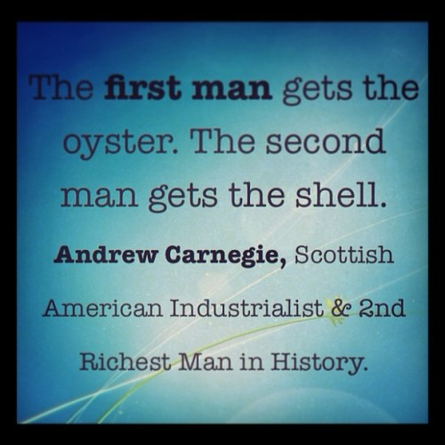 The first man gets the oyster. The second man gets the shell.   - Andrew Carnegie.