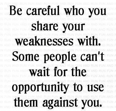 Be careful who you share your weaknesses with. Some people can't wait for the opportunity to use them against you. on We Heart It - http://weheartit.com/entry/62166478/via/petroreka   Hearted from: http://quotes-lover.com/picture-quote/be-careful-who-you-share-your-weaknesses-with-some-people-cant-wait-for-the-opportunity-to-use-them-against-you/
