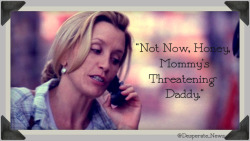 "Lynette: [to Parker] ""Not Now, Honey, Mommy's Threatening Daddy."""