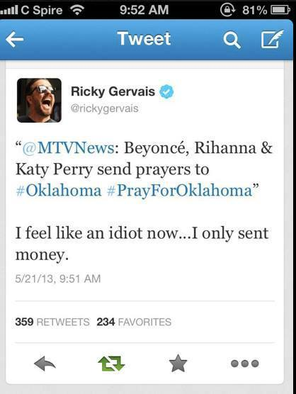 "thisismyotherface:  astrodidact:   Ricky Gervais thinks praying for Oklahoma is useless and is spearheading a Twitter campaign of atheists revolting against the popular #PrayForOklahoma hashtag on Twitter.   Gervais responded to a tweet sent out by MTV News that reads, ""Beyonce, Rihanna& Katy Perry send prayers to #Oklahoma #PrayForOklahoma."" The british comedian and well-known opponent of organized religion writes, ""I feel like an idiot now … I only sent money."" The tweet was later removed, but not before being retweeted at least 350 times.  Subsequent tweets from Gervais included donation instructions along with a new hashtag:   #ActuallyDoSomethingForOklahoma.   And his view seems to be a popular one. ""If all people are doing is praying, it is worthless,"" Hemant Mehta, an atheist blogger, tells CNN. ""If they are praying and donating to the Red Cross, that's more like it.""   The debate between believers and non-believers spilled over on to CNN's Facebook page, with commenters making remarks such as, ""God is still in control!"" and conversely, ""If prayer works, there wouldn't be a disaster like this in the first place … so please keep your religion to yourself.""   Hero."