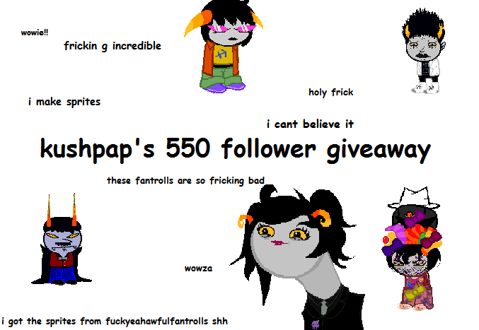 kushpap:  hello friends!! i finally reached 550 followers so here is a giveaway i am giving away!!!!spritesthey will look something like this probably  i'm going to use a random number generator and pick 3 winners!! the first winner may have up to 5 sprites made of whichever characters they choose the second winner may have up to 3 sprites, and the third winner may have 1 sprite the rules: you have to be following me (yeah i know i'm a butthole sorry) you don't have to reblog this 5,000 times because either way only one notification will show up so don't bother spamming your followers your ask box must be open so if you win i can contact you!!!! the giveaway will end on may 22nd i think that's it????? good luck friends!!!! (kisses your faces)