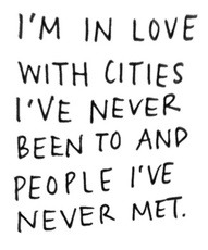 IM IN LOVE WITH CITIES IVE NEVER BEEN TO AND PEOPLE IVE NEVER MET.