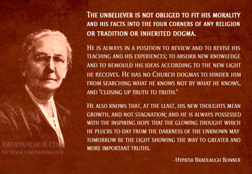 """The unbeliever is not obliged to fit his morality and his facts into the four corners of any religion or tradition or inherited dogma.  He is always in a position to review and to revise his teaching and his experiences; to absorb new knowledge and to remould his ideas according to the new light he receives. He has no Church dogmas to hinder him from searching what he knows not by what he knows, and 'closing up truth to truth.' He also knows that, at the least, his new thoughts mean growth, and not stagnation; and he is always possessed with the inspiring hope that the glowing thought which he plucks to-day from the darkness of the unknown may tomorrow be the light showing the way to greater and more important truths."" - Hypatia Bradlaugh Bonner"