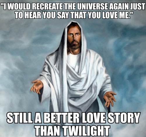 "catholicgeek:  ""I would create the universe again just to hear you say that you love Me."" - Jesus to St. Theresa of AvilaStill a better love story than Twilight."