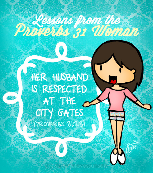 """Her husband is respected at the city gate."" (Proverbs 31:23) I wanted to begin with the ever famous verse of submitting to your husband but this one is better! Submitting is the action, your husband being respected by all is the result (one of, at least)  Isn't it curious that this is under the Bible passage of the Proverbs 31 woman? It says her husband is respected, not saying anything else about the husband, but simply because of his wife. I realized that as wives, our characters and the way we relate and treat our husbands can make a huge impact on how other people see them. I want my husband to be respected by others, but the respect must first and foremost come from me. As a strong-willed girl, it's not natural to me to submit myself under the leadership of someone else. But these are our God-given roles. I am to respect him as he is to love me in Christ. Meaning, even though we may not feel like it at a particular time, we can do this through the power of Jesus (see Philippians 4:13) - - - This post is part of a series called ""Lessons from the Proverbs 31 Woman"" Click the link to see the rest of the series."