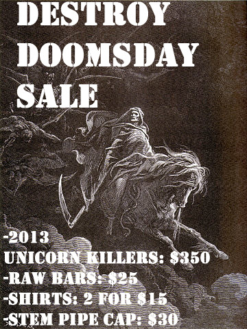 The world is about to end so we're having a sale over here at Destroy Bikes, the new Unicorn Killers will be available as well. The sale starts tonight and ends on December 25th, all orders will be shipped by the 26th.