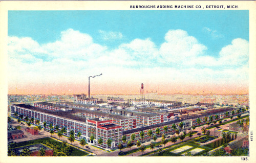Burroughs Adding Machine Co, was founded in St. Louis (as the American Arithmometer Co.) with their first calculating machine coming out in 1851. Over time the company changed their name to reflect their founder and in 1904 built a new factory in Detroit. The entire company, and all of its employees, were moved in one day on a train that the company rented for that special occasion.  Over the years the company expanded their factory multiple times and built new plants in Plymouth and elsewhere. This postcard appears to reflect the company after their final expansion in 1916. Looking at the cars I would say that this postcard is from the 1920s. As for the factory, I found a newspaper article dated December 26, 1963 that covers the announcement of the plant closing and production moving overseas. (Merry Christmas Burroughs Employees!) The plant was located at 6071 2nd Ave, which is now a parking lot across the street from the Detroit Children's Museum. The only remnant of the former plant that I can find is the street that dead-ends at the former location; Burroughs St. (If you look at right lower side of the card you can see Burroughs St. ending at the center of the front of the building. You can also see the fire station that is still there.)  I'm not sure why my Grandma kept this postcard. It wasn't in the same neighborhood that my Grandma lived in, and as far as I know none of our relations worked there. Most likely she just kept it because it was such a huge plant and a familiar sight.  As for the Burroughs Adding Machine Company, they became the Burroughs Corporation, and were eventually merged with another company in 1986 that became Unisys. Though that's not the apparent end of Burroughs. In 2010 Unisys sold off their Payment Systems Division, which then incorporated under the new name of Burroughs Payment Systems.  While Burroughs was once a huge company most of my friends are more familiar with the founder's grandson that inherited both a fortune and the his name, William S. Burroughs.