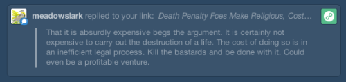 "I saved this comment from yesterday's post about a new death penalty abolition bill here in Nebraska because it embodies a great many things that are wrong with our thinking about capital punishment and about criminal justice more broadly. The commenter takes issue with my argument that the death penalty is more expensive than life imprisonment without parole but does not address any of the other arguments I made against the death penalty in my post, all of which were included in the same sentence as my argument about cost. I wrote: It would have been nice for the reporters to ask death proponents what they like about it since it's more expensive than life imprisonment, since it's biased with regard to both race and class, since it doesn't deter criminals any more than the threat of life imprisonment, and since Nebraskans can't actually make it work. The problem is that when you isolate cost and argue that the death penalty could be made significantly cheaper, you exacerbate all of the other problems I mentioned. Appeals too expensive? Limit them. But then you run into the problem of racial and socio-economic bias that sends a disproportionate number of poor people of color to death row because they can't afford their own attorneys and end up with whomever the government sends their way. Limiting appeals would certainly mean ignoring lots and lots of ineffective assistance of counsel claims. You also, of course, run into the problem of innocence. It would be interesting to ask all the people who have been exonerated and released from death row what they think about limiting appeals to cut costs. The commenter is certainly correct that we could make the death penalty less expensive by doing away with many of the appeals that are available to the condemned. The commenter, a good American capitalist, even suggests that we could find a way to turn a tidy profit from our state killing. It seems to have worked well for China, where thousands of prisoners are executed each year, with few avenues for appeal and often with scant notice; and where prisoners' organs are harvested and sold after the execution. Perhaps this sounds like a paradise to some; to me, it sounds like violation after violation of human rights. Of course, behind all of this troubling rhetoric about limiting the appeals process to save money is the idea behind the phrase, ""Kill the bastards and be done with it."" It is akin to saying, ""I'm not using these rights right now, so I doubt they're very important."" I think we would be hard-pressed to find any situation other than criminal justice in which so many American citizens cared so little about their rights. And it's entirely bound up with those citizens' utter inability to imagine themselves or anyone clsoe to them being affected in any way by the criminal justice system. It is the privileged position of those who are well-off, white, and safe. Another way to phrase this idea about killing ""the bastards"" is to say, ""I will never find myself in prison, nor will anyone I love so it doesn't matter to me what happens to people who are in prison."" It's easy to argue for harsher sentences, worsening prison conditions, and a greased rail to the execution chamber when the resulting policy shifts will happen to other people, especially people we've demonized. We could make the death penalty cheaper. We could kill more of ""the bastards"" and maybe even turn a profit like the Chinese. But then we'd better hope we don't find ourselves in the wrong place at the wrong time and we'd better stop patting ourselves on the back about the centrality of justice and the rule of law to the American way of life. With the way we currently carry out the death penalty, and with the narrow-minded vision we have of justice at this point anyway, I suppose it's helpful to see that it could always get worse before it gets better. For my part, I'd prefer to just make things better right away."