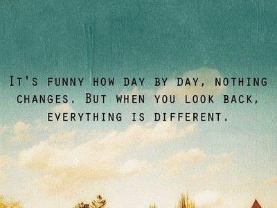 cutesecrets:  MORE QUOTES HERE!  It's funny how day by day, nothing changes, But when you look back, everything is different.