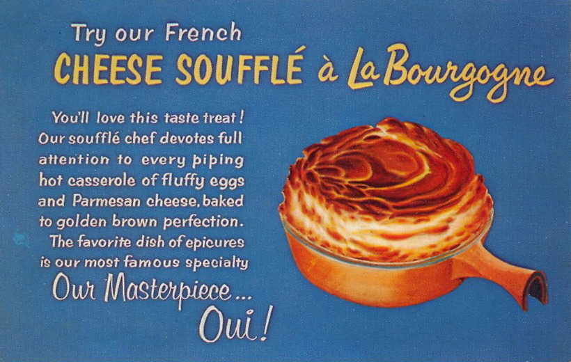 "CHEESE SOUFFLÉ! OUI! OUI! ""Try our French CHEESE SOUFFLÉ a La Bourgogne. You'll love this taste treat! Our soufflé chef devotes full attention to every piping hot casserole of fluffy eggs and Parmesan cheese, baked to golden brown perfection. The favorite dish of epicures is our most famous specialty. ""Our Masterpiece…Oui!""     LA BOURGOGNE French Restaurant(Pronounced BURGOIN) Famous for its delicious cheese soufflé and other superb French dishes from the sunny Province of Bourgogne, where the world renowned Burgundy wine is produced. LA BOURGOGNE Restaurant Français123 West 44th Street, New York 36, N. Y.Phone JUdson 2-4230"