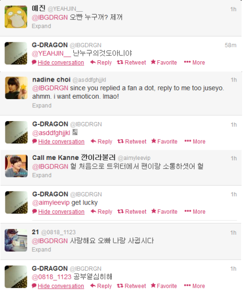 yeongwonji:  130509 GD's replies to fans @BB__TopN: @IBGDRGN Just end this after replying to me@IBGDRGN: @BB__TopN fine I'm ending now @ekgus1524: @IBGDRGN My exam is tomorrow and I can't study because of Oppa♥.♥@IBGDRGN: @ekgus1524 sorry I'll stop now go study @YEAHJIN__: @IBGDRGN Oppa belongs to whom? Me@IBGDRGN: @YEAHJIN__ I don't belong to anyone @aimyleevip: @IBGDRGN omg you tweeted with fans for the first time@IBGDRGN: @aimyleevip get luck @0818_1123: @IBGDRGN I love you, date me @IBGDRGN: @0818_1123 study hard @Berry8951: @IBGDRGN oppa plz ♥ me @IBGDRGN: @Berry8951 Im too shy to do that yet @SeungDeoku: @IBGDRGN I am waiting for you replying even if it is only .(dot) !@IBGDRGN: @SeungDeoku . @beee012: @IBGDRGN Jiyong can do it Jiyong can do it Jiyong can do it Jiyong can do it♥Translated by BIGBANGGisVIP & ShrimpLJY