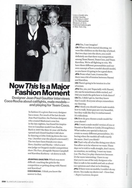 JEAN PAUL GAULTIER - Interview for Glamour MagI just arrived in Paris to support my dear friend, Jean Paul Gaultier, and so I thought it only appropriate that I post this interview we did together in the latest copy of American Glamour Magazine. Gaultier has given me so many amazing opportunities on his runway; he was the designer who asked me to Irish dance down the runway in 2007, which really put me on the fashion radar. More than that, though, he is one of the kindest, most sincere people you could ever hope to meet. See our interview below: [[MORE]]  Now This Is a Major Fashion Moment Designer Jean Paul Gaultier interviews Coco Rocha about catfights, male models – and playing for Team Coco.  In fashion it's a given that every designer has a muse. For much of the last decade Jean Paul Gaultier, the Parisian designer who created Madonna's cone bra in the late eighties, has found his inspiration in Canadian model Coco Rocha. Back in 2007 the then 18-year-old Rocha opened and closed Gaultier's fall show by dancing a Celtic Irish jig down the runway. (Another year she played a mermaid!) The two have been friends ever since. Here, Gaultier and Rocha – who's a new star judge on Oxygen's model-competition show The Face, alongside Naomi Campbell and Karolina Kurkova – sit down to talk.  JEAN PAUL GAULTIER: Which was more difficult: coaching the girls for the competition or getting along with Naomi and Karolina?  COCO ROCHA: I think you know the answer to that.  JPG: Yes, I can imagine! CR: When we first started shooting, we were like children on the first day of school. But two days into the show, you could definitely see that there was a competition among Team Naomi, Team Coco, and Team Karolina. We're all fighting to win. We have three different personalities and our own concept of how a model should model, so you know it's going to be a good show.  JPG: From what I saw, it seems like there was a bit of tension between Naomi and Karolina.  CR: There's going to be tension in a lot of scenes.  JPG: Yes, yes yes! Especially with Naomi, she can be sometimes a little excited, no? Did you teach the girls how to Irish dance?  CR: No, I didn't get to, but they knew that I could. Everyone always remembers my dancing.  JPG: I think you should teach male models how to walk. Some guys are very beautiful, but they walk like they're embarrassed. It's ridiculous.  CR: How do you choose a male model for your shows?  JPG: I want a male model version of you or Naomi or Karolina or Linda [Evangelista]. What makes you special is that you create so many different personalities. It's boring when the models all walk exactly the same. Don't you think?  CR: That's why all of us like doing your show. You allow us to be whoever we want. These days we're told to walk straight, don't move, no emotion, no nothing. I want my team [on The Face] to play characters because it's far more interesting. I have to say that you're one of the only designers who likes to talk to his models and ask us about our opinions and what we're thinking.  JPG: If there were no models, I couldn't do my shows. You make my shows real – I love that.  - Rajni Lucienne Jacques