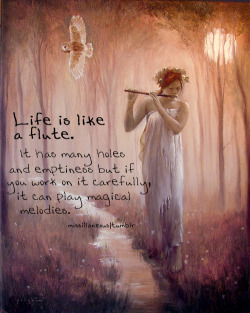 missillaneous:   LIFE is like a FLUTE. It has many holes and emptiness but if you work on it carefully, it can play magical melodies.  The painting: ▌The Singing Stream by Djkart