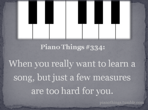 pianothings:  Piano thing #334: When you really want to learn a song, but just a few measures are too hard for you. (Submitted by seize-the-moment-4ever.)