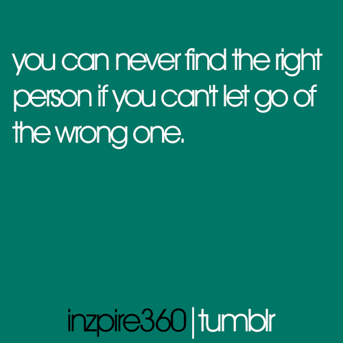 inzpire360:  You can never find the right person if you can't let go of the wrong one.