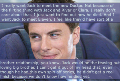 I really want Jack to meet the new Doctor. Not because of the flirting thing with Jack and River or Clara, I really don't care about that. I just want to find out how he died. And I want Jack to meet Eleven. I feel like they'd have sort of a brother relationship, you know, Jack would be the teasing but loving big brother. I can't get it out of my head that, even though he had this own spin off series, he didn't get a real finish because we don't know how he died yet.