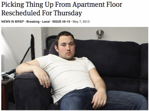 queenston:  theonion:  Picking Thing Up From Apartment Floor Rescheduled For Thursday | Full Report  me  I often run into this problem with my days being booked solid.