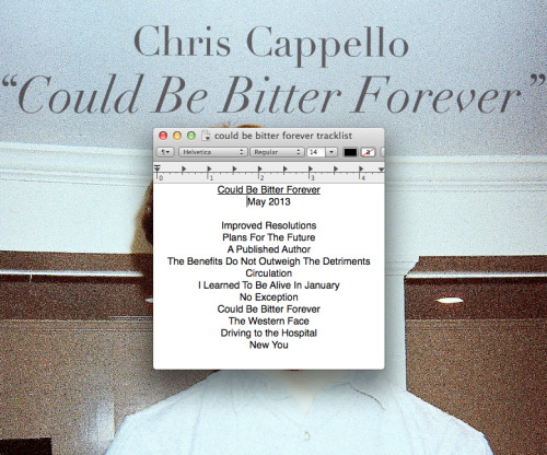 chris-cappello:  Just kidding, I'm posting this right now.  Before the album drops, come see my full band play with Titus Andronicus on April 28th and with Wringer and Milkshakes on May 11th.   I'm putting out a record soon. Here's the tracklist and a peak at the cover. I'm excited for you all to hear this.
