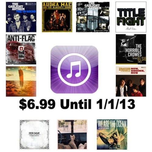 iTunes has all the above SideOneDummy releases for only $6.99 up until the beginning of the new year. You can take advantage of this offer now by clicking the links below for each release. Title Fight - Floral Greenhttp://s1dm.my/12qs2ow The Gaslight Anthem - The 59 Soundhttp://s1dm.my/SrfOeD The Gaslight Anthem - American Slanghttp://s1dm.my/SrfUmn The Horrible Crowes - Elsiehttp://s1dm.my/RuqRDF Audra Mae & The Almighty Sound - S/Thttp://s1dm.my/UiTrnp Trapper Schoepp & The Shades - Run, Engine, Runhttp://s1dm.my/ZsaNUR Chuck Ragan - Covering Groundhttp://s1dm.my/UNrcvz Xavier Rudd - Spirit Birdhttp://s1dm.my/VH69vg Anti-Flag - The General Strikehttp://s1dm.my/TZKIbO Rev Peyton Big Damn Band - Between The Ditcheshttp://s1dm.my/Rur8X4 We Are The Ocean - Maybe Today, Maybe Tomorrowhttp://s1dm.my/Rurc9k