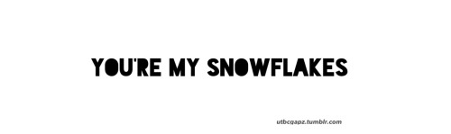 yah maybe you're my snowflakes…