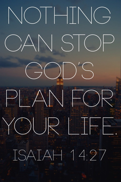 "spiritualinspiration:  Isaiah 14:27 says, ""The LORD of hosts has purposed, and who will annul it?"" (ESV) God's plan for your life can't be stopped by a bad break, someone leaving you, an injustice or a mistake. It's easy to think that because we aren't where we want to be in life, or we've made poor decisions or faced unfortunate setbacks that God's plans for our life are over. Nothing you have done or haven't done can cancel you from your destiny as long as you keep God first place and continually seek Him. When you don't see a way, God can make a way. When it looks like it's over, God has the final say."