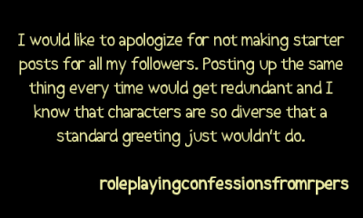 lord-nightmare:  roleplayingconfessionsfromrpers:  I would like to apologize for not making starter posts for all my followers. Posting up the same thing every time would get redundant and I know that characters are so diverse that a standard greeting just wouldn't do.    ^^^^^ this