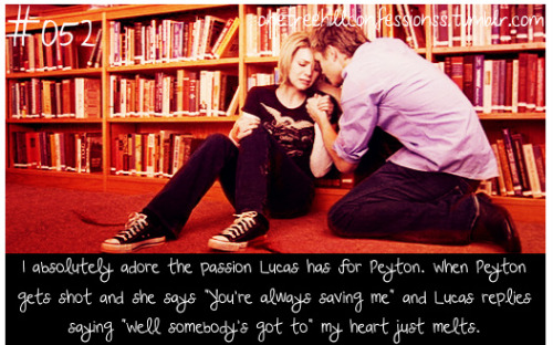 "#052 ""I absolutely adore the passion Lucas has for Peyton. When Peyton gets shot and she says ""You're always saving me"" and Lucas replies saying ""Well somebody's got to"" my heart just melts."""