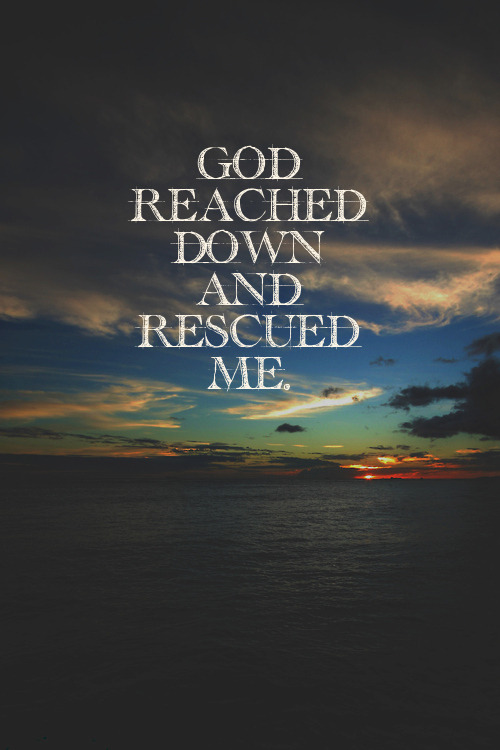 "spiritualinspiration:  He reached down from heaven and rescued me; he drew me out of deep waters. (Psalm 18:16) No matter what's going on in your life, no matter how somebody is treating you, God has a plan to free you from everything that would try to hold you back. He wants to rescue you and show you His mighty hand of favor and blessing. One translation says ""with special and vigorous action."" What does that mean? That means, if you will stay in faith even in the difficult times, God is going to show up with explosive blessings. He is going to bring supernatural turnaround, supernatural breakthroughs, supernatural promotion, and supernatural deliverance. God is saying, ""I'm going to free you from the bondage of poverty and lack. I'm going to free you from the burden of depression and discouragement. I'm going to free you from every addiction, every bad habit."" You don't have to live in bondage to anything any longer! God's arm of deliverance is outstretched toward you. He is setting you free from every bondage so that you can live the life of victory He has in store for you!"
