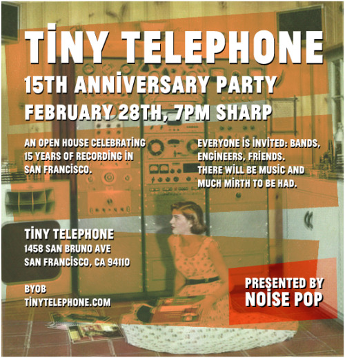 Everyone is invited to this celebration of Tiny Telephone's 15th year. I'll be your host, and every engineer and friend of the studio will be present and accounted for. Also we'll be serving some delicious drinks and playing good music. Please come!! This is the FIRST open house we've ever had.